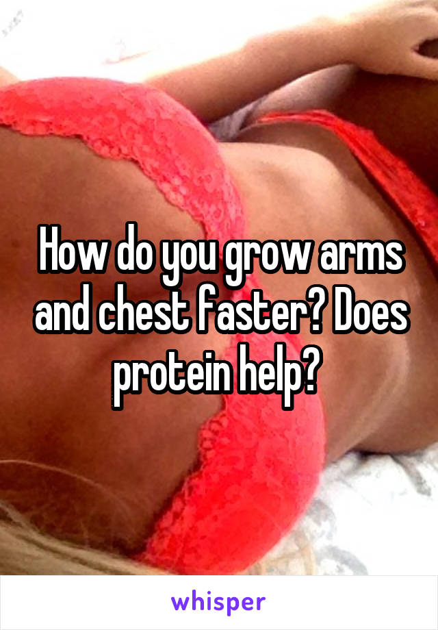 How do you grow arms and chest faster? Does protein help?