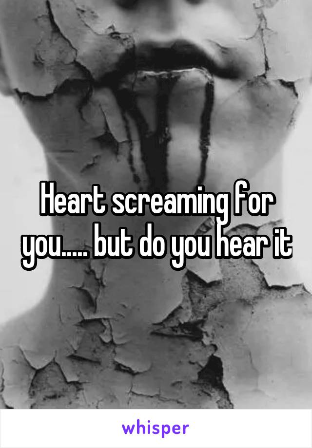 Heart screaming for you..... but do you hear it