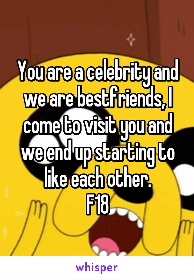 You are a celebrity and we are bestfriends, I come to visit you and we end up starting to like each other. F18