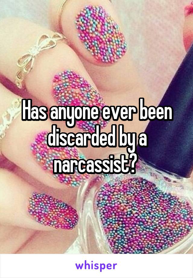 Has anyone ever been discarded by a narcassist?