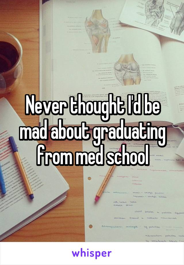 Never thought I'd be mad about graduating from med school