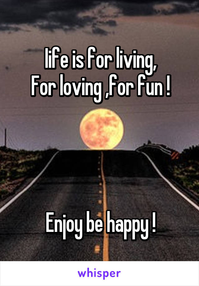 Iife is for living, For loving ,for fun !     Enjoy be happy !