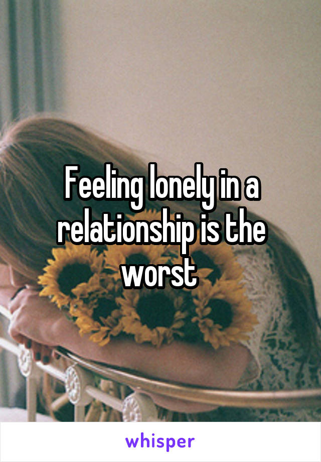 Feeling lonely in a relationship is the worst