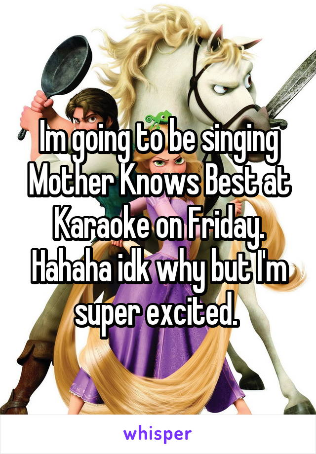 Im going to be singing Mother Knows Best at Karaoke on Friday. Hahaha idk why but I'm super excited.