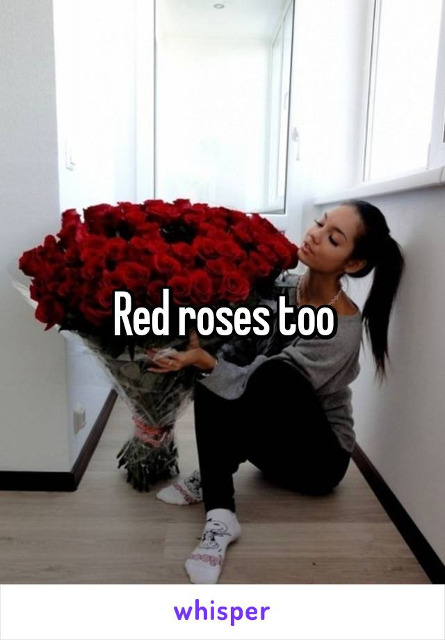 Red roses too