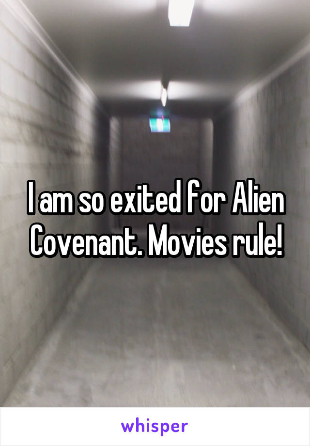 I am so exited for Alien Covenant. Movies rule!