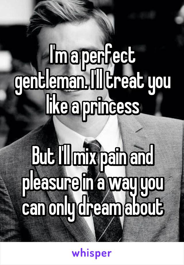 I'm a perfect gentleman. I'll treat you like a princess  But I'll mix pain and pleasure in a way you can only dream about