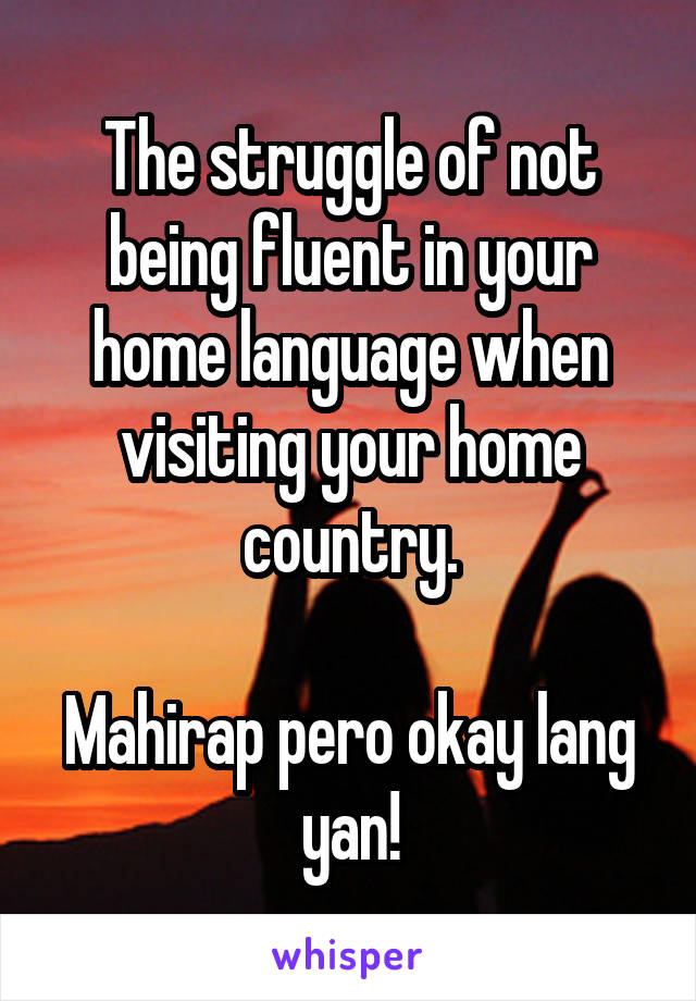 The struggle of not being fluent in your home language when visiting your home country.  Mahirap pero okay lang yan!