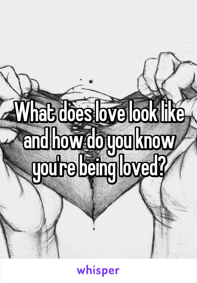 What does love look like and how do you know you're being loved?