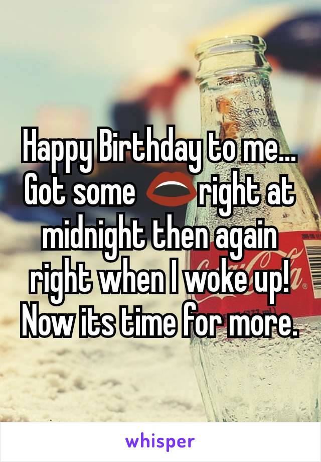 Happy Birthday to me... Got some 👄right at midnight then again right when I woke up! Now its time for more.