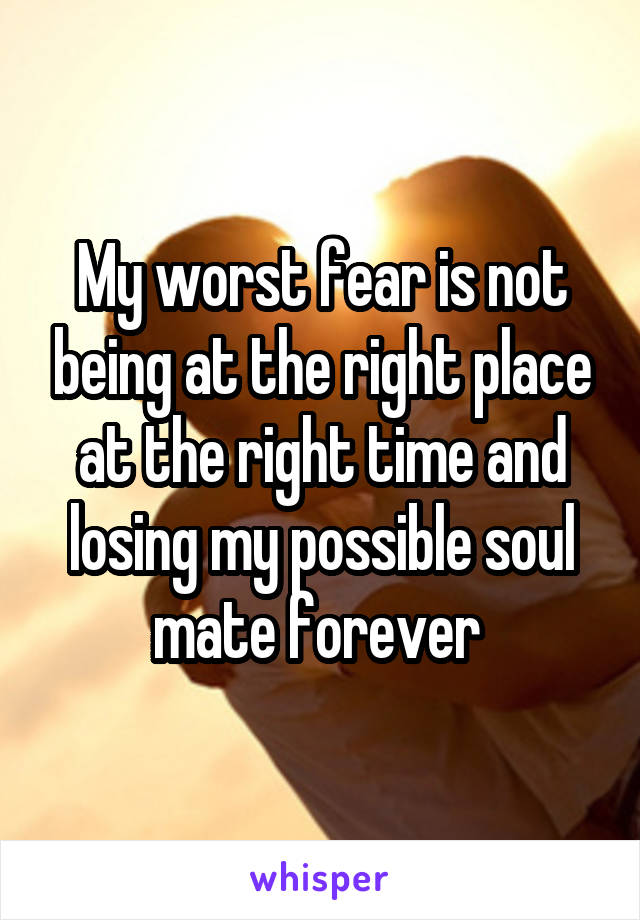 My worst fear is not being at the right place at the right time and losing my possible soul mate forever