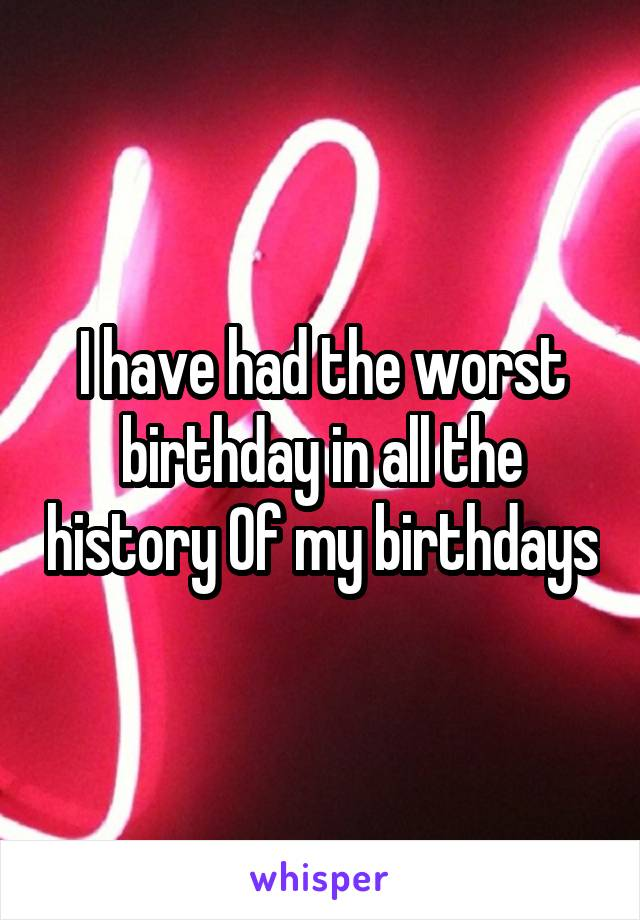 I have had the worst birthday in all the history Of my birthdays