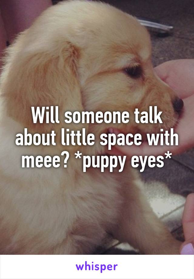 Will someone talk about little space with meee? *puppy eyes*