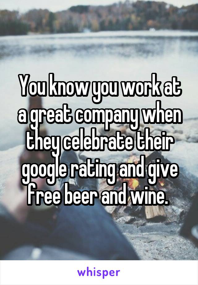 You know you work at a great company when they celebrate their google rating and give free beer and wine.