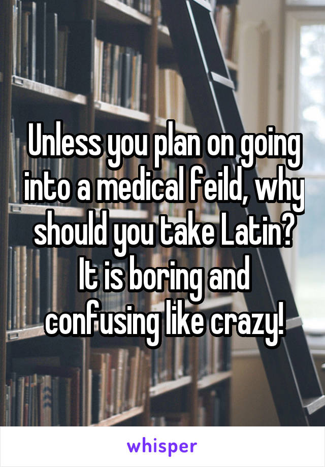 Unless you plan on going into a medical feild, why should you take Latin? It is boring and confusing like crazy!