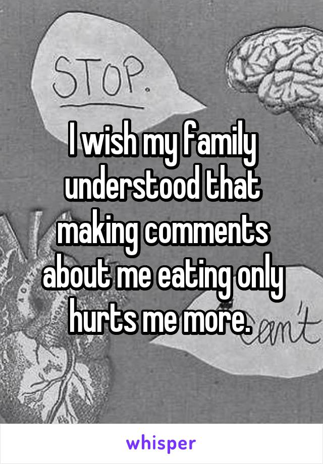 I wish my family understood that making comments about me eating only hurts me more.