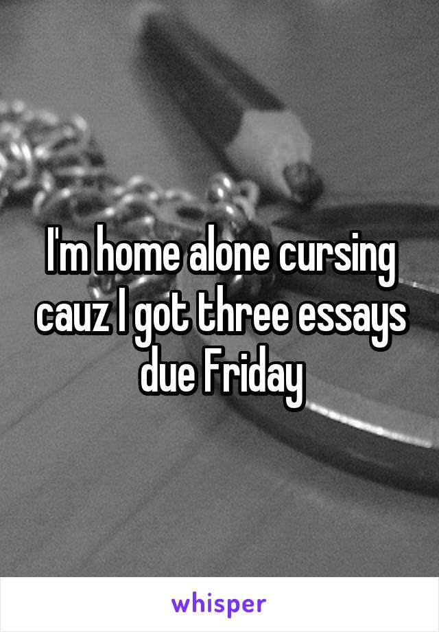I'm home alone cursing cauz I got three essays due Friday