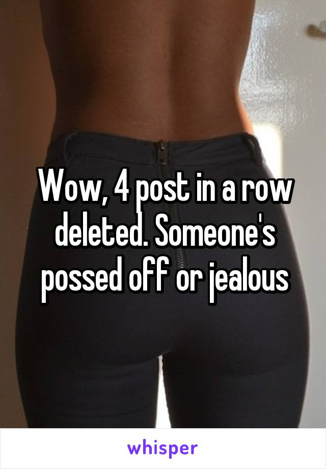 Wow, 4 post in a row deleted. Someone's possed off or jealous