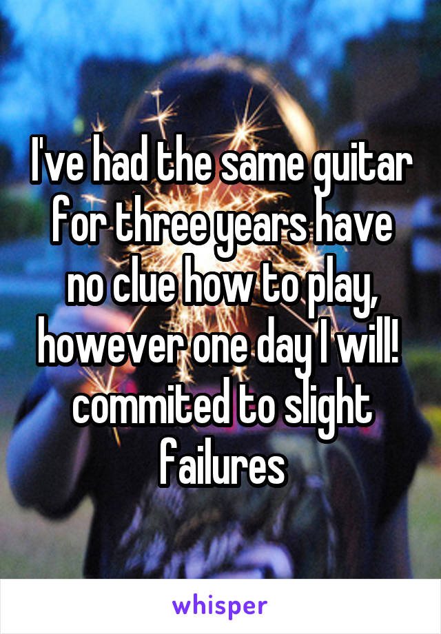 I've had the same guitar for three years have no clue how to play, however one day I will!  commited to slight failures