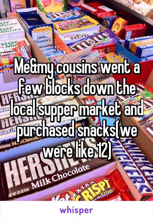 Me&my cousins went a few blocks down the local supper market and purchased snacks(we were like 12)