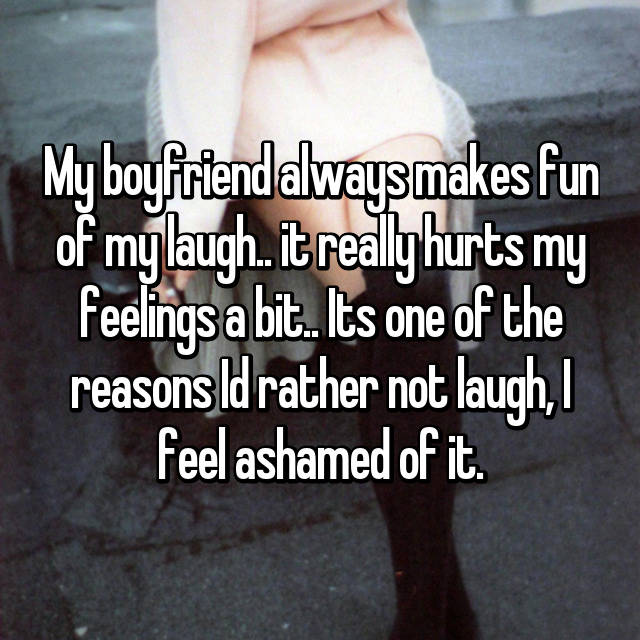 My boyfriend always makes fun of my laugh.. it really hurts my feelings a bit.. Its one of the reasons Id rather not laugh, I feel ashamed of it.