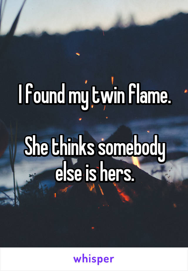 I found my twin flame.  She thinks somebody else is hers.