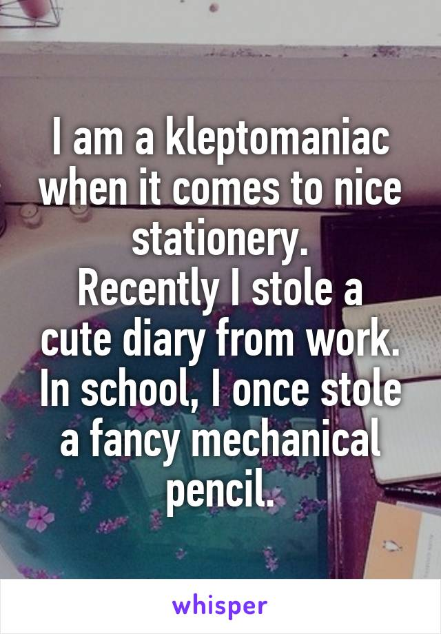 I am a kleptomaniac when it comes to nice stationery. Recently I stole a cute diary from work. In school, I once stole a fancy mechanical pencil.