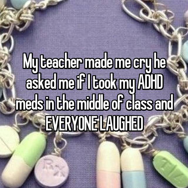 My teacher made me cry he asked me if I took my ADHD meds in the middle of class and EVERYONE LAUGHED