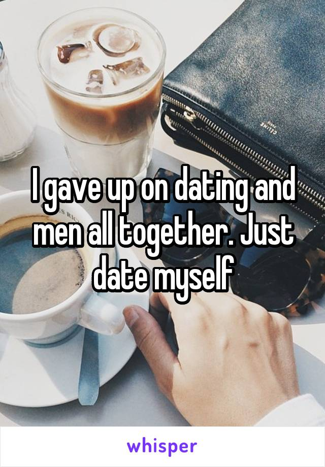 I gave up on dating and men all together. Just date myself