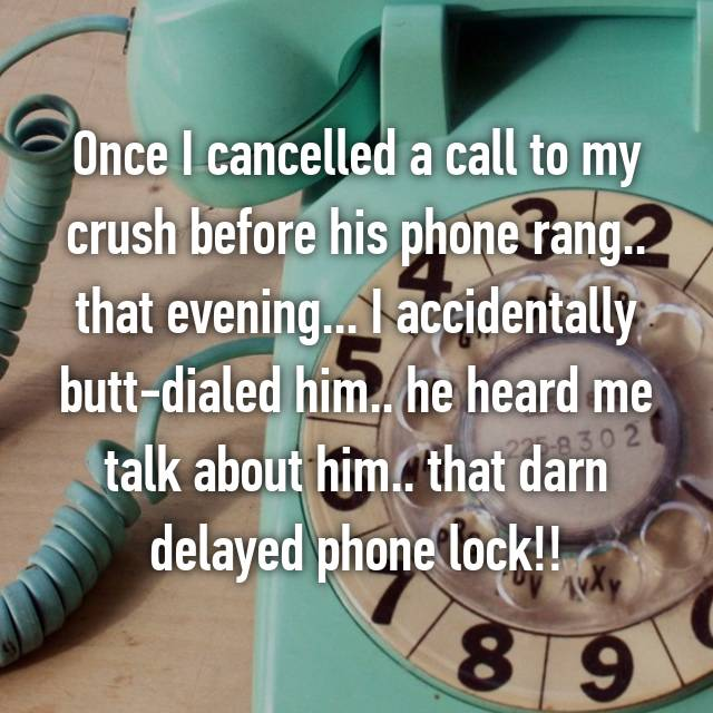 Once I cancelled a call to my crush before his phone rang.. that evening... I accidentally butt-dialed him.. he heard me talk about him.. that darn delayed phone lock!!