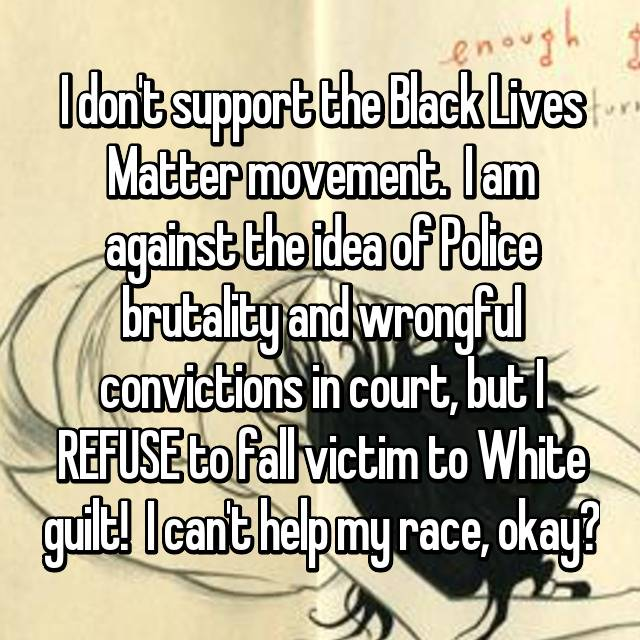 I don't support the Black Lives Matter movement.  I am against the idea of Police brutality and wrongful convictions in court, but I REFUSE to fall victim to White guilt!  I can't help my race, okay?