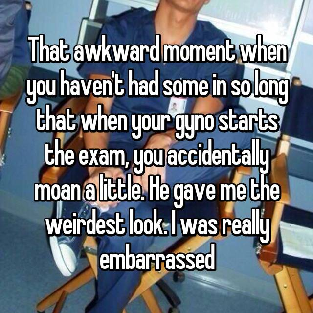 That awkward moment when you haven't had some in so long that when your gyno starts the exam, you accidentally moan a little. He gave me the weirdest look. I was really embarrassed