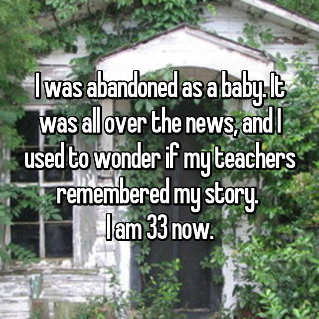 I was abandoned as a baby. It was all over the news, and I used to wonder if my teachers remembered my story.  I am 33 now.