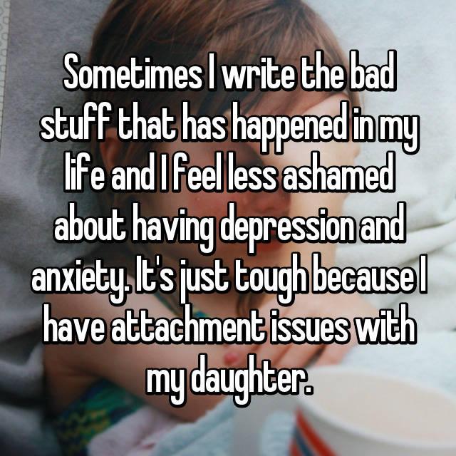 Sometimes I write the bad stuff that has happened in my life and I feel less ashamed about having depression and anxiety. It's just tough because I have attachment issues with my daughter.
