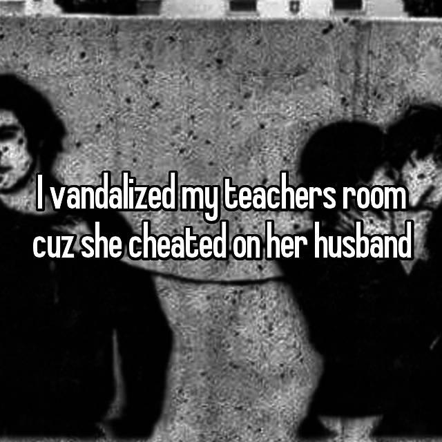 I vandalized my teachers room cuz she cheated on her husband