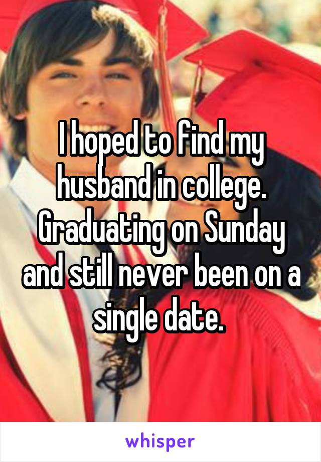 I hoped to find my husband in college. Graduating on Sunday and still never been on a single date.