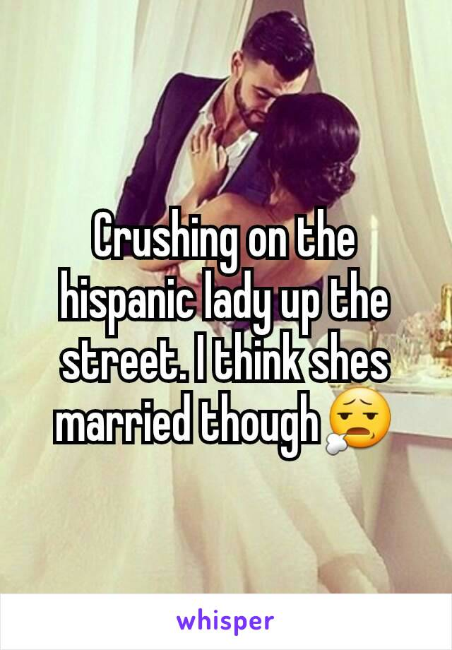 Crushing on the hispanic lady up the street. I think shes married though😧