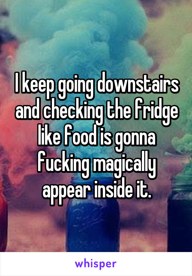 I keep going downstairs and checking the fridge like food is gonna fucking magically appear inside it.