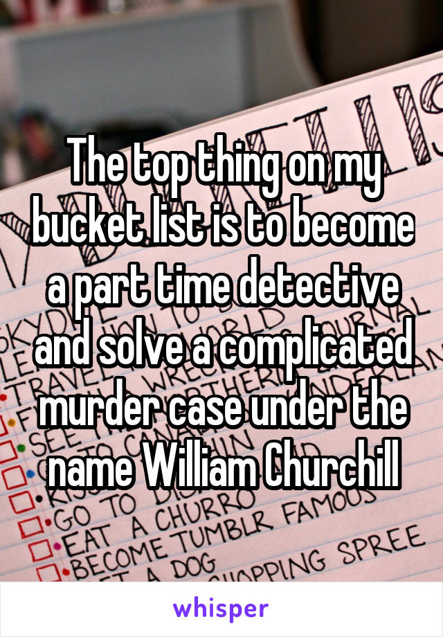 The top thing on my bucket list is to become a part time detective and solve a complicated murder case under the name William Churchill
