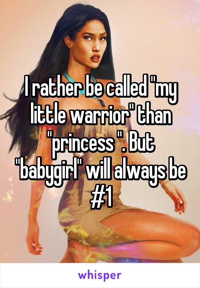 """I rather be called """"my little warrior"""" than """"princess """". But """"babygirl"""" will always be #1"""