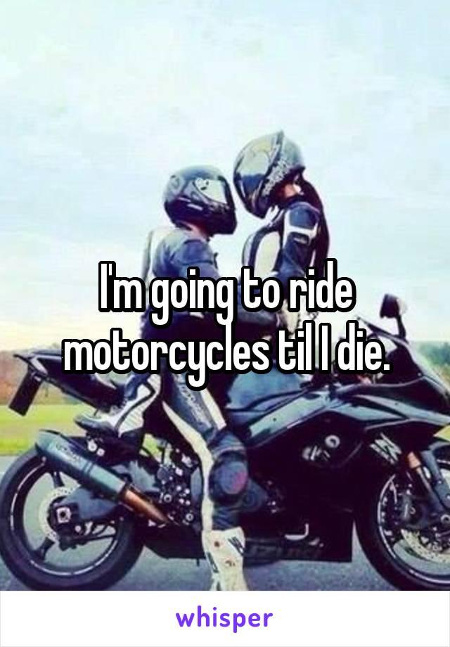 I'm going to ride motorcycles til I die.