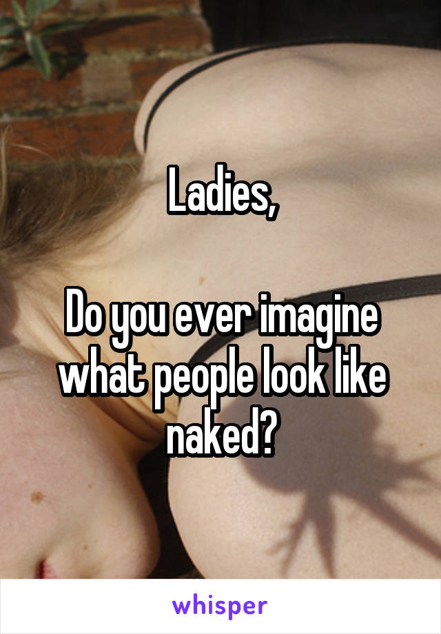 Ladies,  Do you ever imagine what people look like naked?