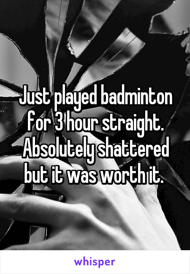 Just played badminton for 3 hour straight. Absolutely shattered but it was worth it.