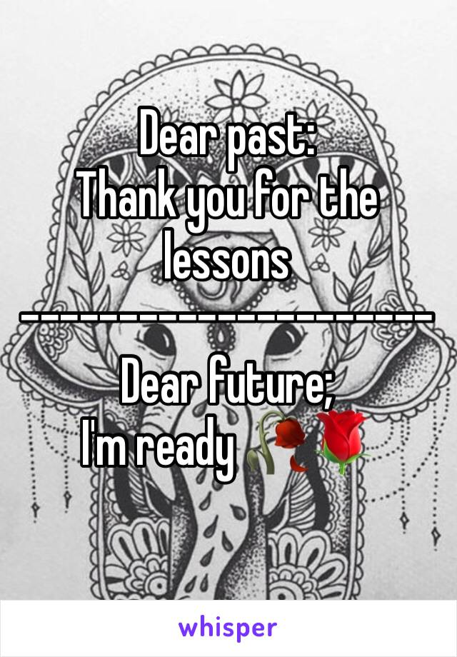Dear past: Thank you for the lessons  --------------------- Dear future;  I'm ready 🥀🌹