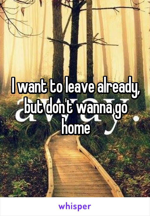 I want to leave already, but don't wanna go home
