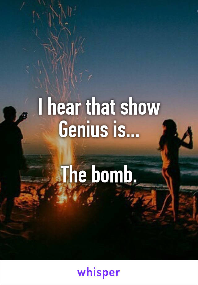 I hear that show Genius is...  The bomb.