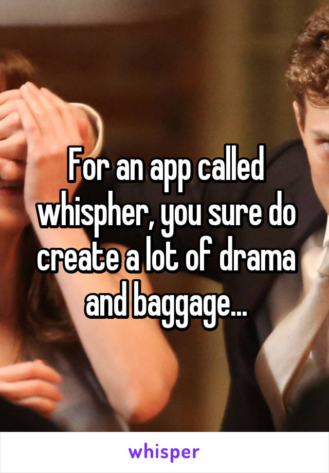 For an app called whispher, you sure do create a lot of drama and baggage...