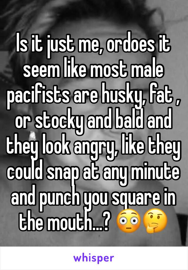 Is it just me, ordoes it seem like most male pacifists are husky, fat , or stocky and bald and they look angry, like they could snap at any minute and punch you square in the mouth...? 😳🤔