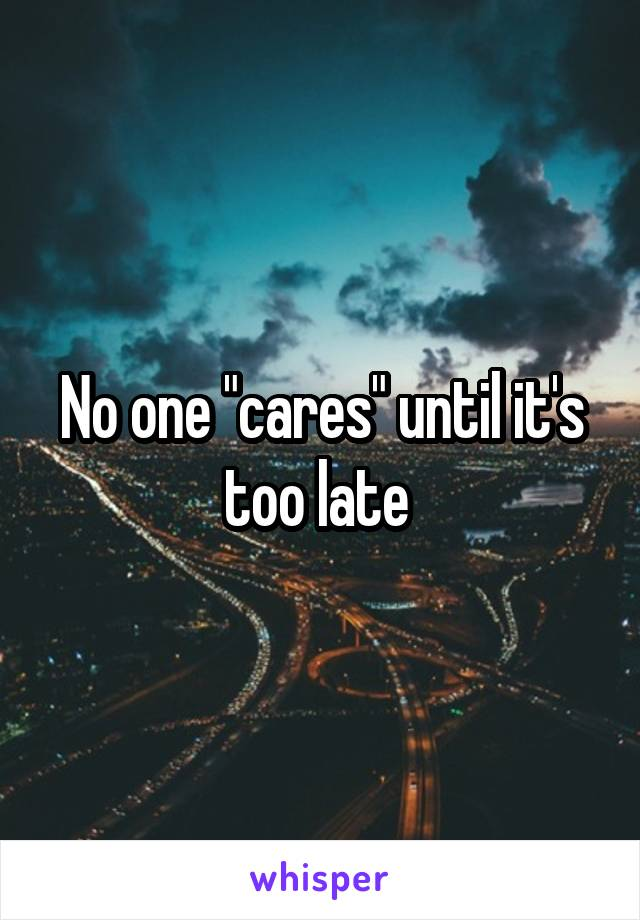 "No one ""cares"" until it's too late"