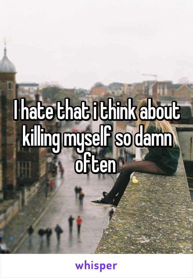 I hate that i think about killing myself so damn often